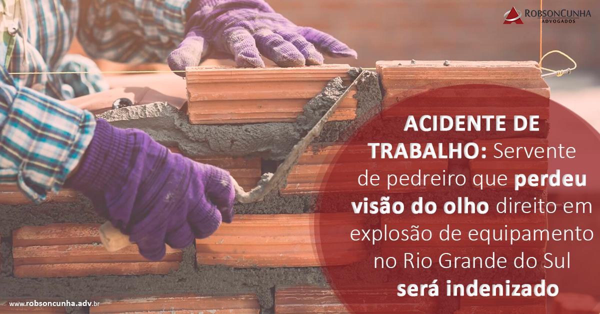 ACIDENTE DE TRABALHO:  Servente de pedreiro que perdeu visão do olho direito em explosão de equipamento no Rio Grande do Sul será indenizado
