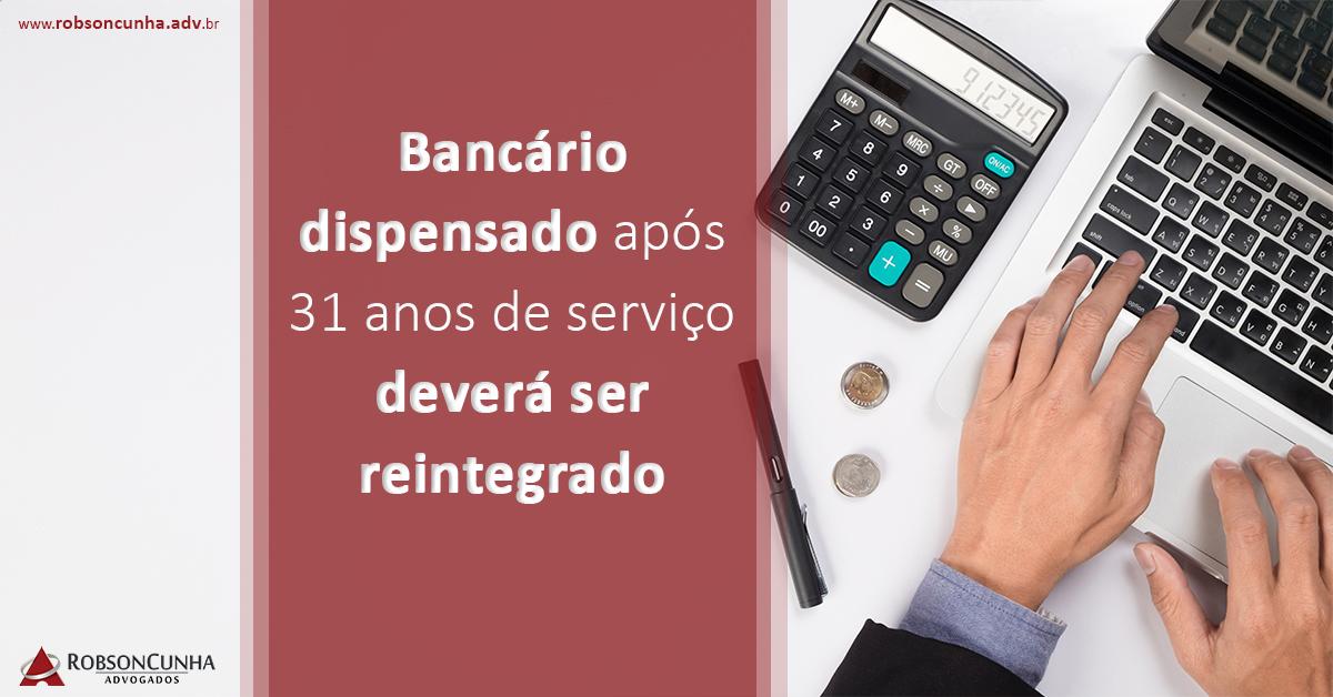 Bancário dispensado após 31 anos de serviço deverá ser reintegrado