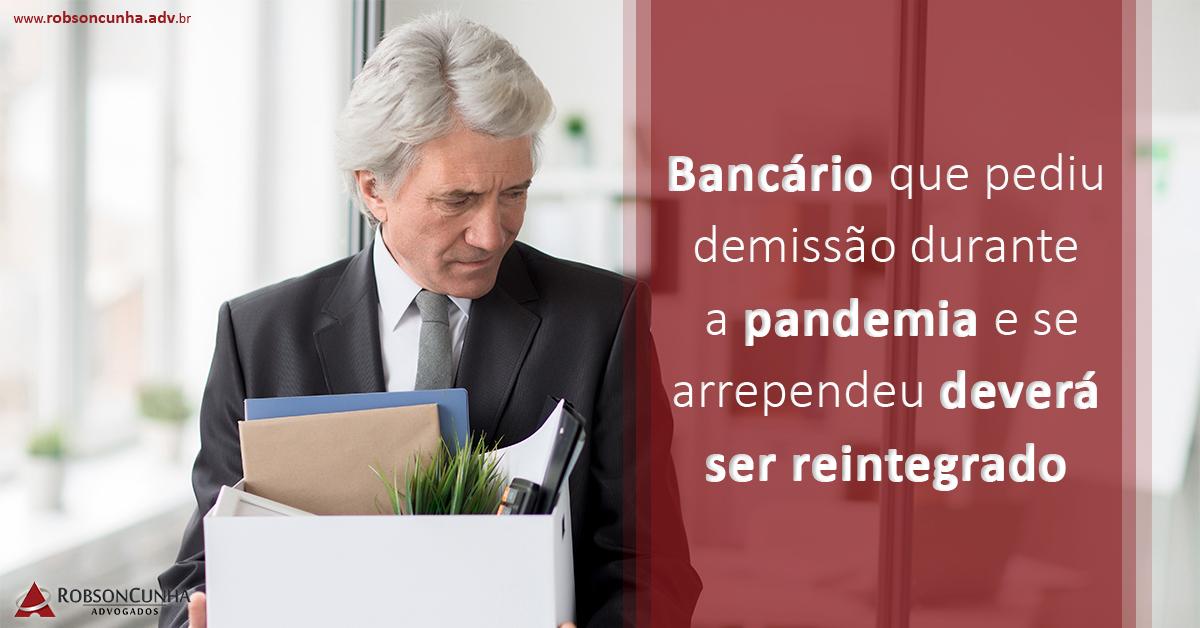 Bancário que pediu demissão durante a pandemia e se arrependeu deverá ser reintegrado