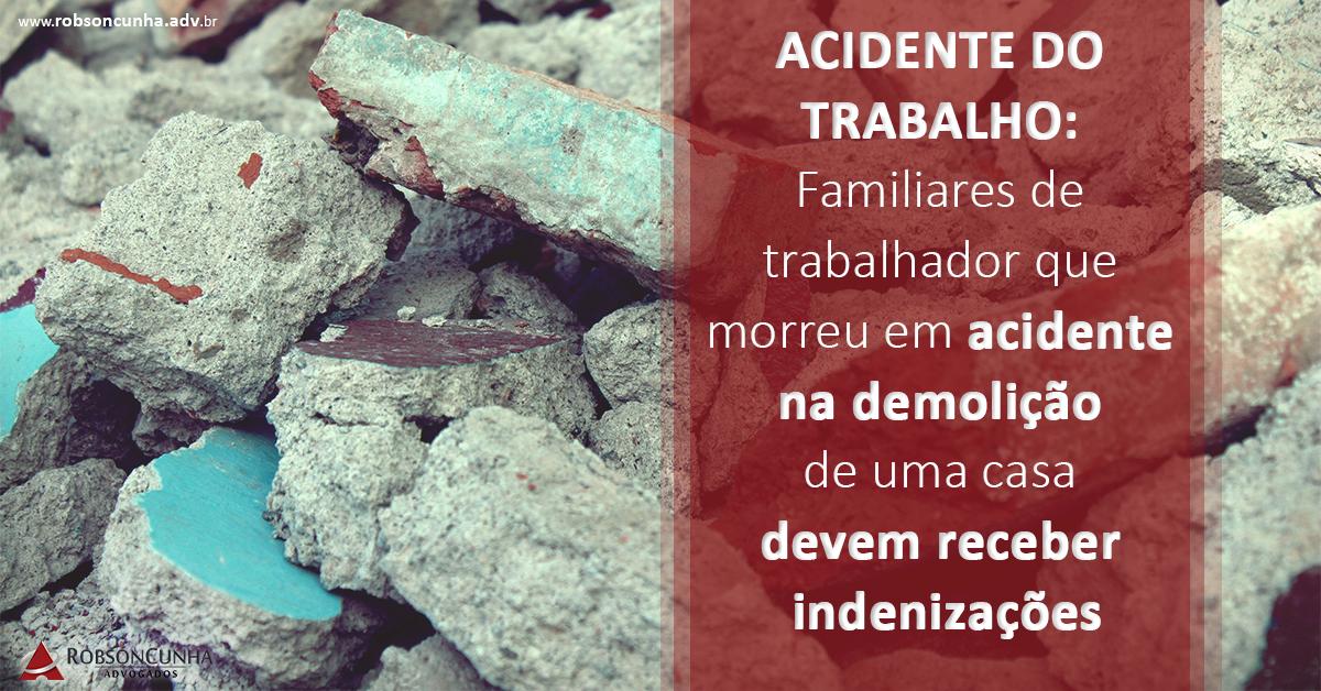 ACIDENTE DO TRABALHO: Familiares de trabalhador que morreu em acidente na demolição de uma casa devem receber indenizações