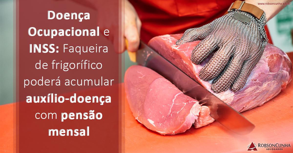 Doença Ocupacional e INSS: Faqueira de frigorífico poderá acumular auxílio-doença com pensão mensal