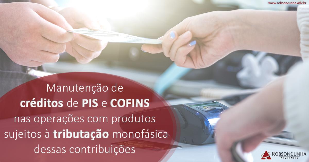 DIREITO TRIBUTÁRIO: Manutenção de créditos de PIS e COFINS nas operações com produtos sujeitos à tributação monofásica dessas contribuições
