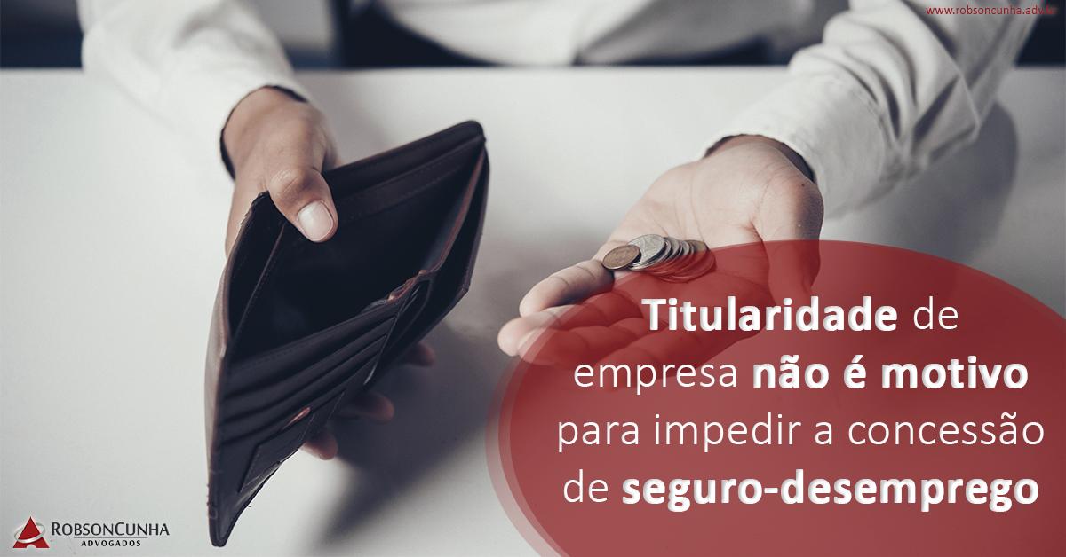 Titularidade de empresa não é motivo para impedir a concessão de seguro-desemprego