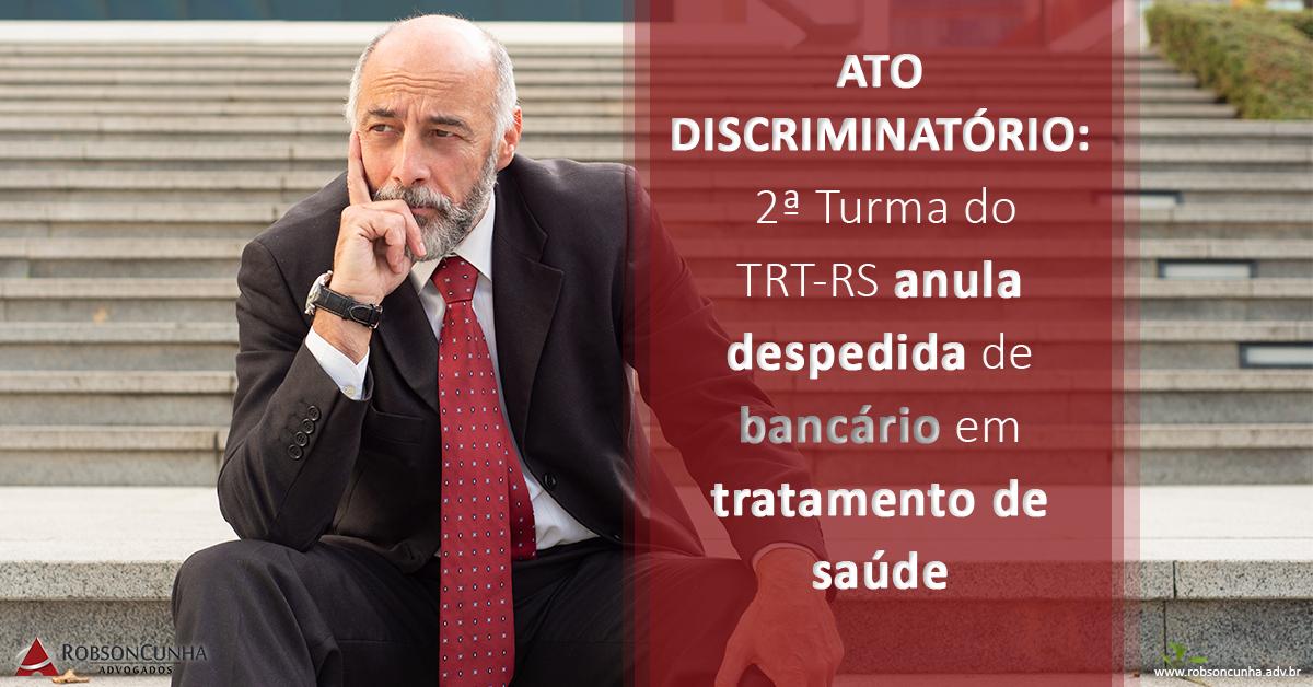 ATO DISCRIMINATÓRIO:  2ª Turma do TRT-RS anula despedida de bancário em tratamento de saúde