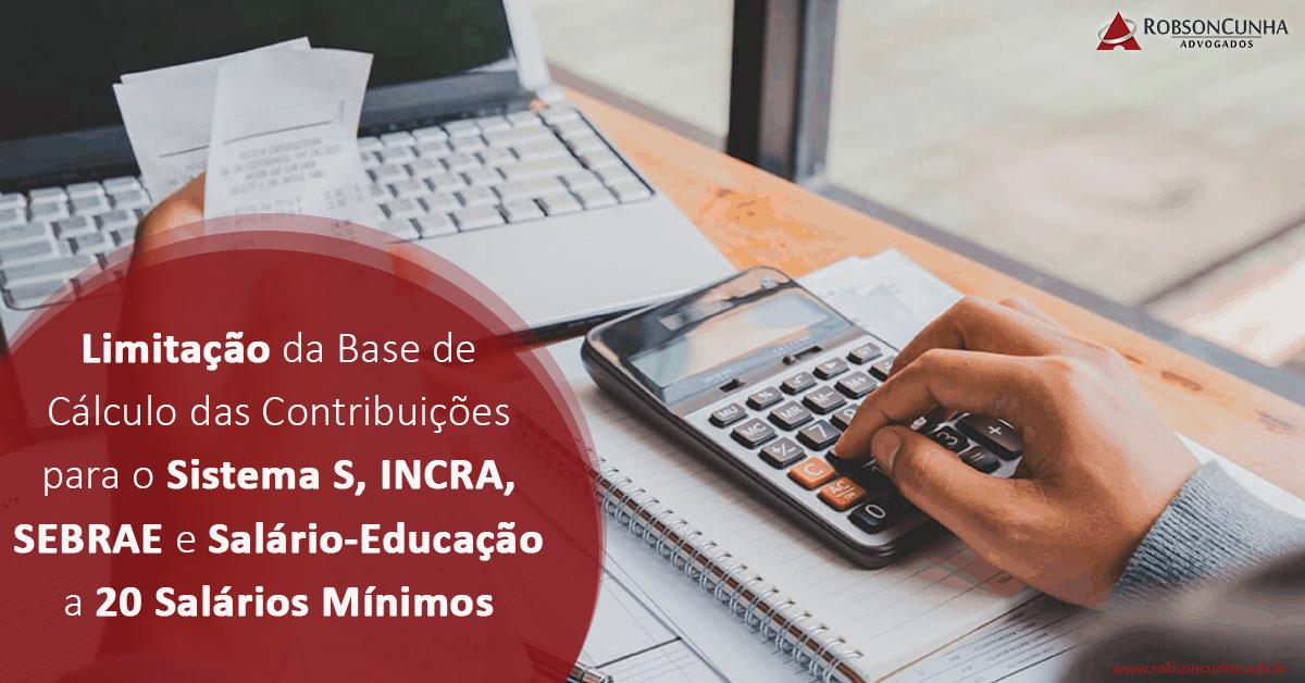 DIREITO TRIBUTÁRIO: Limitação da Base de Cálculo das Contribuições para o Sistema S, INCRA, SEBRAE e Salário-Educação a 20 Salários Mínimos