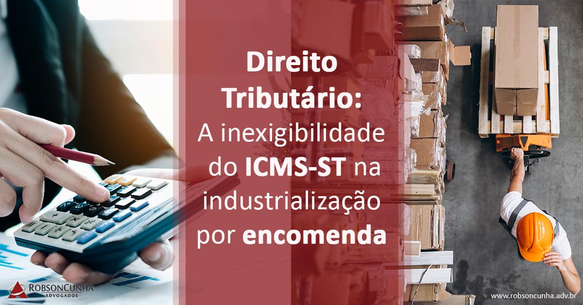 Direito Tributário: A inexigibilidade do ICMS-ST na industrialização por encomenda