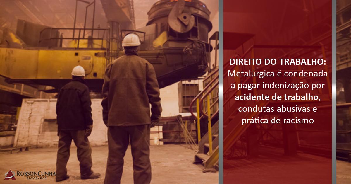 DIREITO DO TRABALHO: Metalúrgica é condenada a pagar indenização por acidente de trabalho, condutas abusivas e prática de racismo