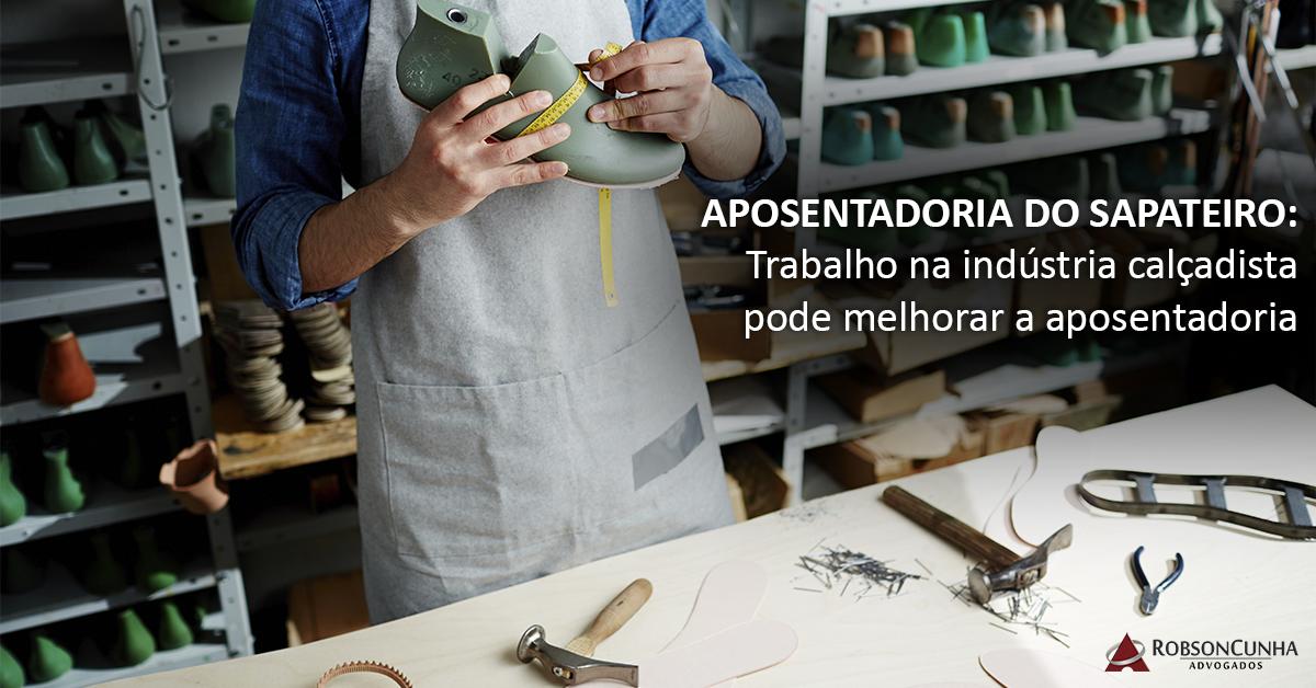 APOSENTADORIA DO SAPATEIRO: Trabalho na indústria calçadista pode melhorar a aposentadoria
