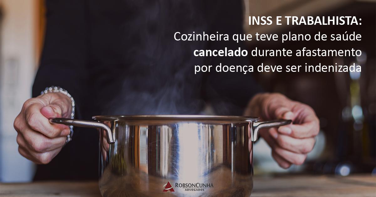 INSS E TRABALHISTA: Cozinheira que teve plano de saúde cancelado durante afastamento por doença deve ser indenizada
