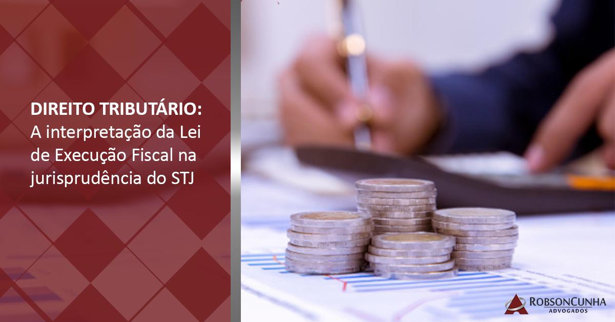 DIREITO TRIBUTÁRIO: A interpretação da Lei de Execução Fiscal na jurisprudência do STJ