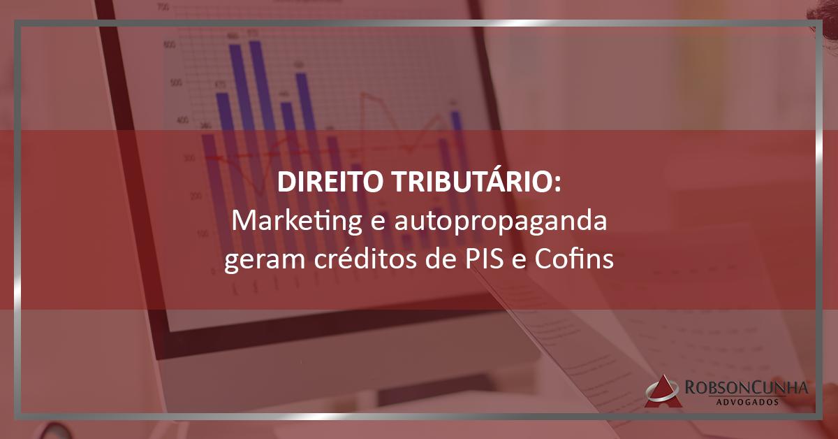 DIREITO TRIBUTÁRIO: Marketing e autopropaganda geram créditos de PIS e Cofins
