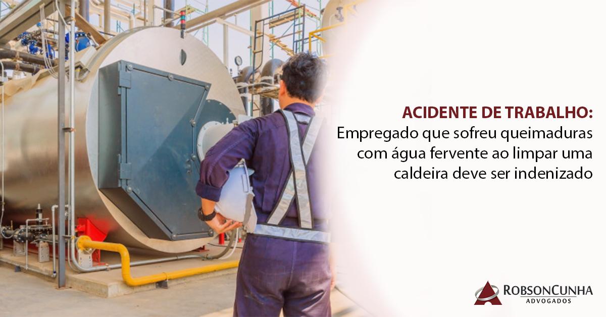 ACIDENTE DE TRABALHO: Empregado que sofreu queimaduras com água fervente ao limpar uma caldeira deve ser indenizado