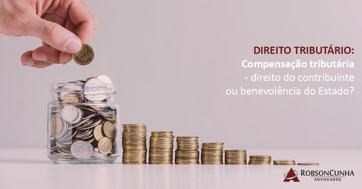 DIREITO TRIBUTÁRIO: Compensação tributária – direito do contribuinte ou benevolência do Estado?
